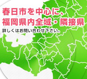 春日市を中心に、福岡県内全域・隣接県。詳しくはお問い合わせ下さい。